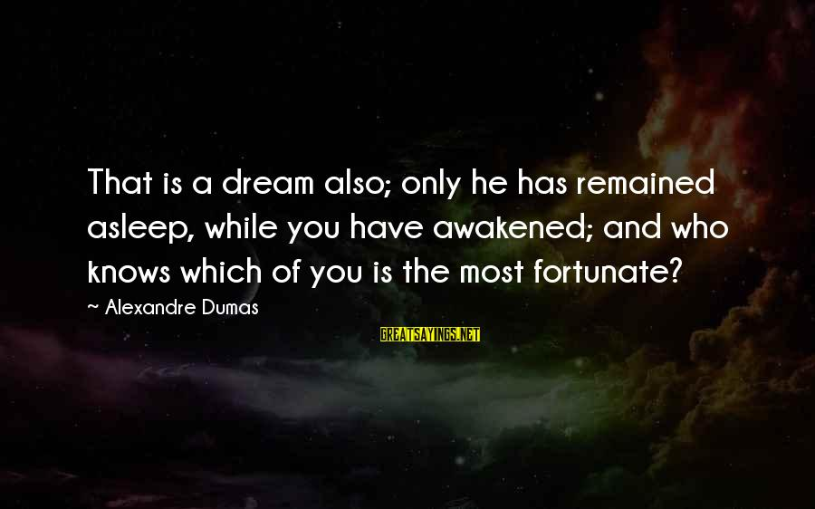 Life Is Only A Dream Sayings By Alexandre Dumas: That is a dream also; only he has remained asleep, while you have awakened; and