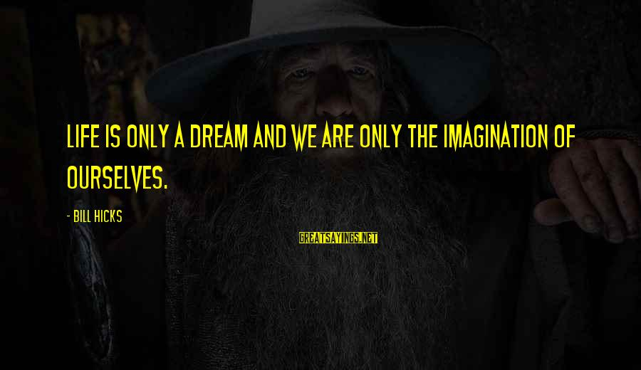 Life Is Only A Dream Sayings By Bill Hicks: Life is only a dream and we are only the imagination of ourselves.