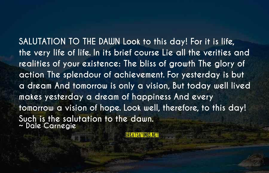 Life Is Only A Dream Sayings By Dale Carnegie: SALUTATION TO THE DAWN Look to this day! For it is life, the very life
