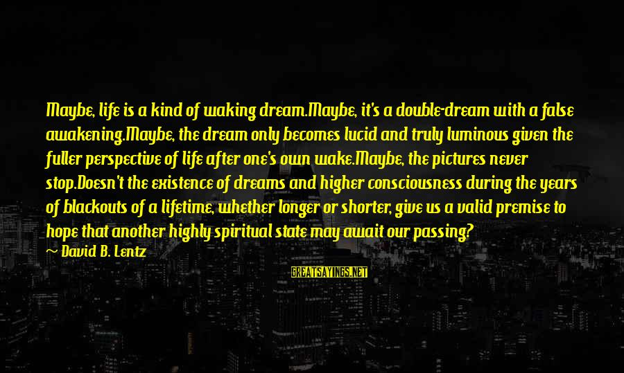 Life Is Only A Dream Sayings By David B. Lentz: Maybe, life is a kind of waking dream.Maybe, it's a double-dream with a false awakening.Maybe,