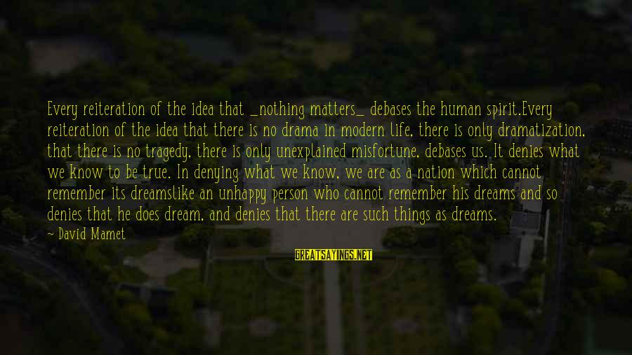 Life Is Only A Dream Sayings By David Mamet: Every reiteration of the idea that _nothing matters_ debases the human spirit.Every reiteration of the
