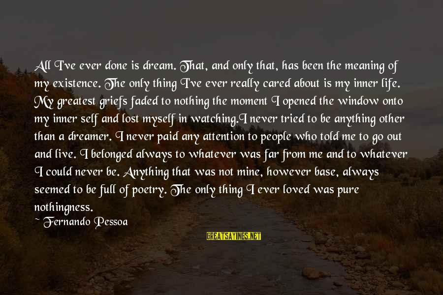 Life Is Only A Dream Sayings By Fernando Pessoa: All I've ever done is dream. That, and only that, has been the meaning of