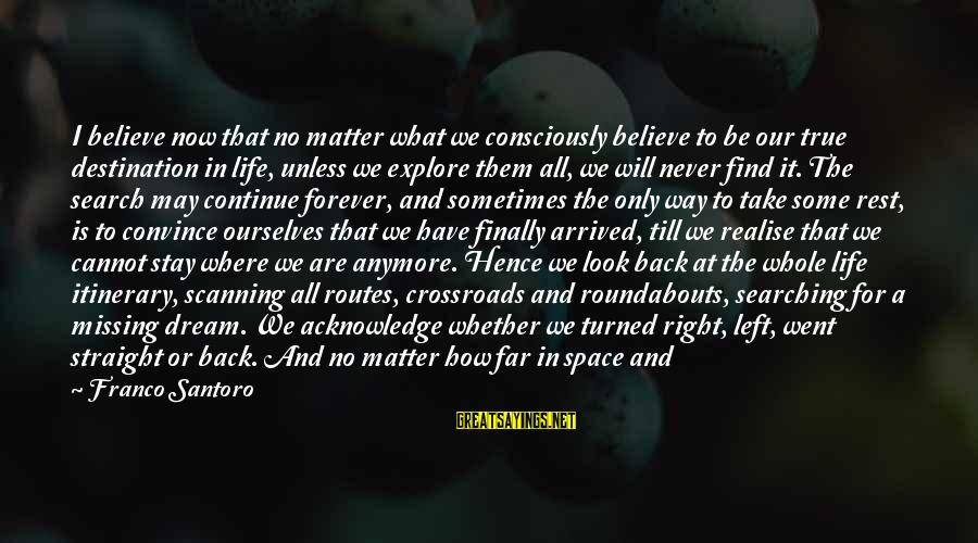 Life Is Only A Dream Sayings By Franco Santoro: I believe now that no matter what we consciously believe to be our true destination