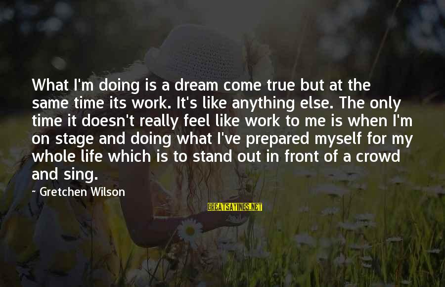 Life Is Only A Dream Sayings By Gretchen Wilson: What I'm doing is a dream come true but at the same time its work.