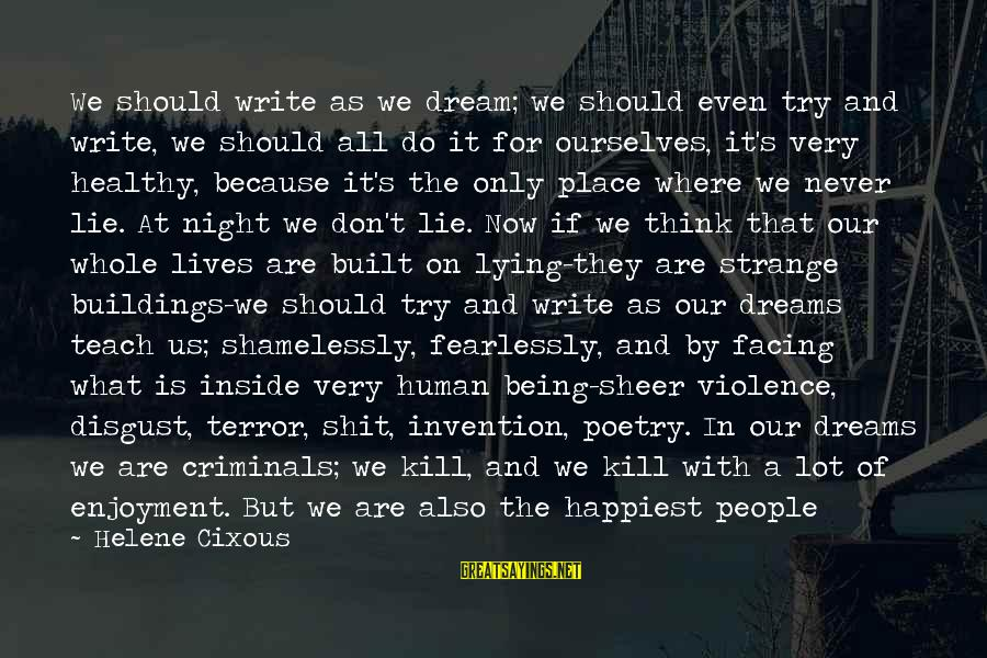 Life Is Only A Dream Sayings By Helene Cixous: We should write as we dream; we should even try and write, we should all