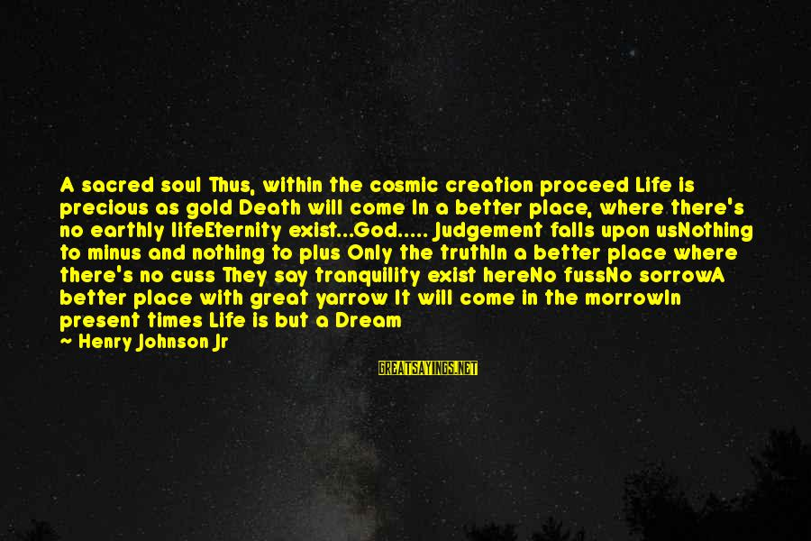 Life Is Only A Dream Sayings By Henry Johnson Jr: A sacred soul Thus, within the cosmic creation proceed Life is precious as gold Death