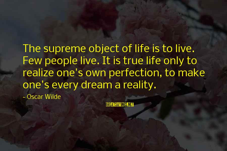 Life Is Only A Dream Sayings By Oscar Wilde: The supreme object of life is to live. Few people live. It is true life