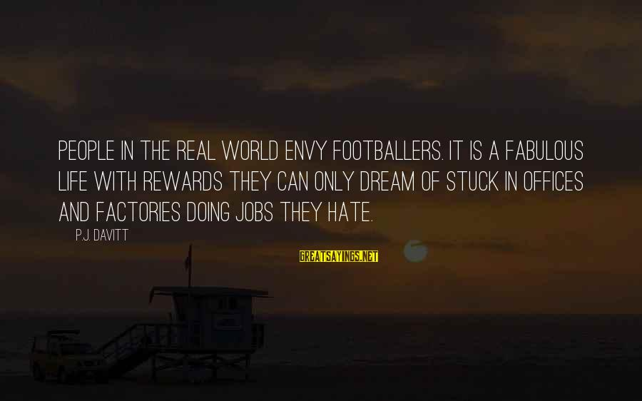 Life Is Only A Dream Sayings By P.J. Davitt: People in the real world envy footballers. It is a fabulous life with rewards they