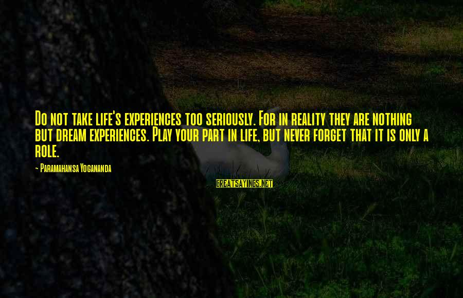 Life Is Only A Dream Sayings By Paramahansa Yogananda: Do not take life's experiences too seriously. For in reality they are nothing but dream
