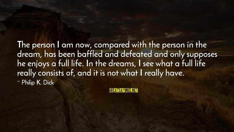 Life Is Only A Dream Sayings By Philip K. Dick: The person I am now, compared with the person in the dream, has been baffled