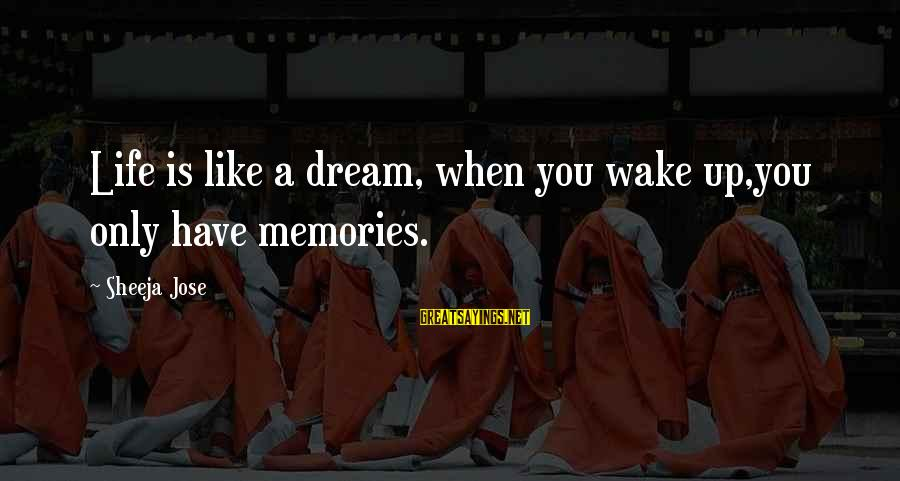 Life Is Only A Dream Sayings By Sheeja Jose: Life is like a dream, when you wake up,you only have memories.