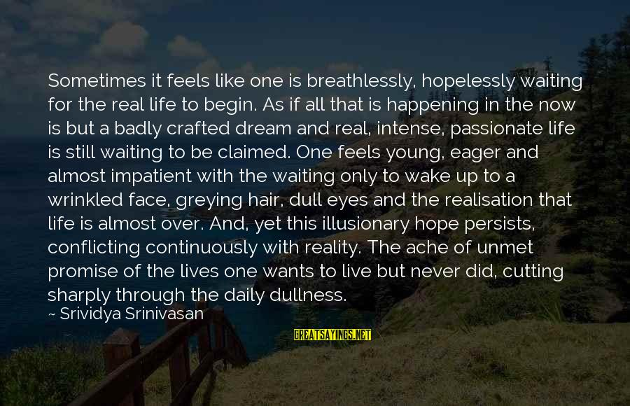Life Is Only A Dream Sayings By Srividya Srinivasan: Sometimes it feels like one is breathlessly, hopelessly waiting for the real life to begin.