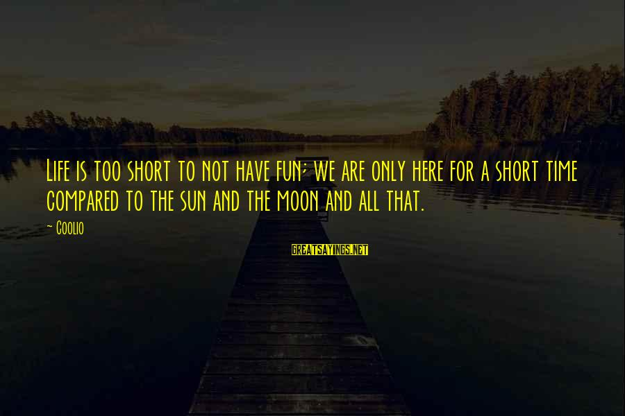 Life Is Short Have Fun Sayings By Coolio: Life is too short to not have fun; we are only here for a short