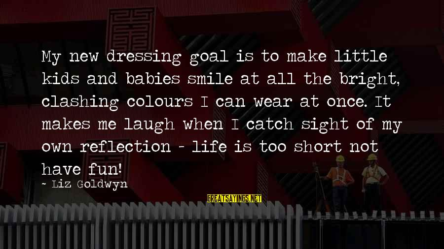 Life Is Short Have Fun Sayings By Liz Goldwyn: My new dressing goal is to make little kids and babies smile at all the