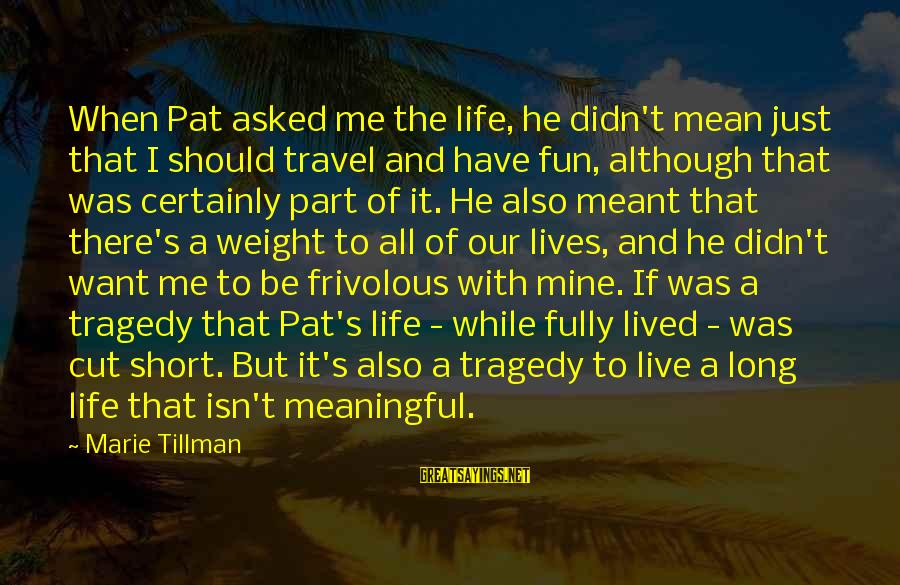 Life Is Short Have Fun Sayings By Marie Tillman: When Pat asked me the life, he didn't mean just that I should travel and
