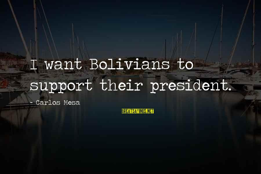 Life Is Unexplainable Sayings By Carlos Mesa: I want Bolivians to support their president.