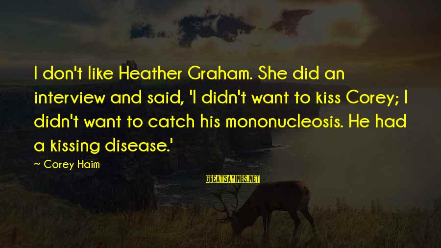 Life Is Unexplainable Sayings By Corey Haim: I don't like Heather Graham. She did an interview and said, 'I didn't want to