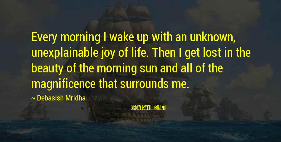 Life Is Unexplainable Sayings By Debasish Mridha: Every morning I wake up with an unknown, unexplainable joy of life. Then I get
