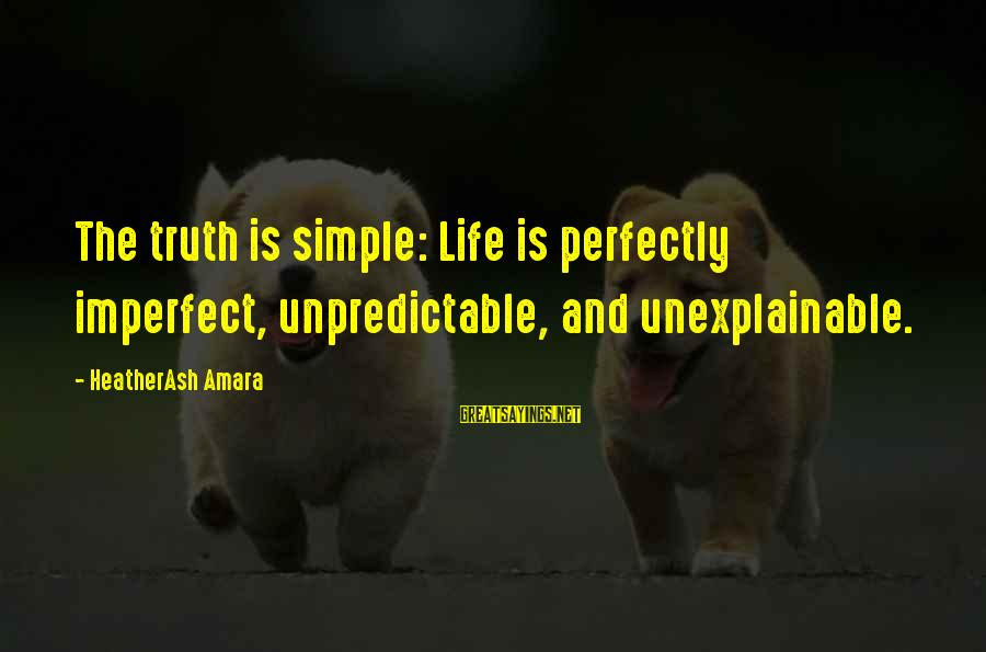 Life Is Unexplainable Sayings By HeatherAsh Amara: The truth is simple: Life is perfectly imperfect, unpredictable, and unexplainable.