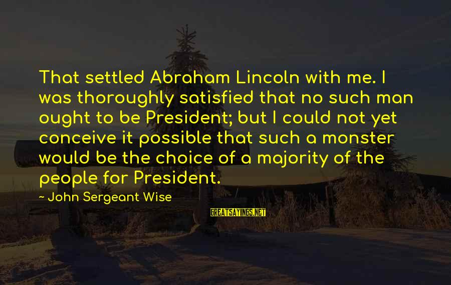 Life Is Unexplainable Sayings By John Sergeant Wise: That settled Abraham Lincoln with me. I was thoroughly satisfied that no such man ought