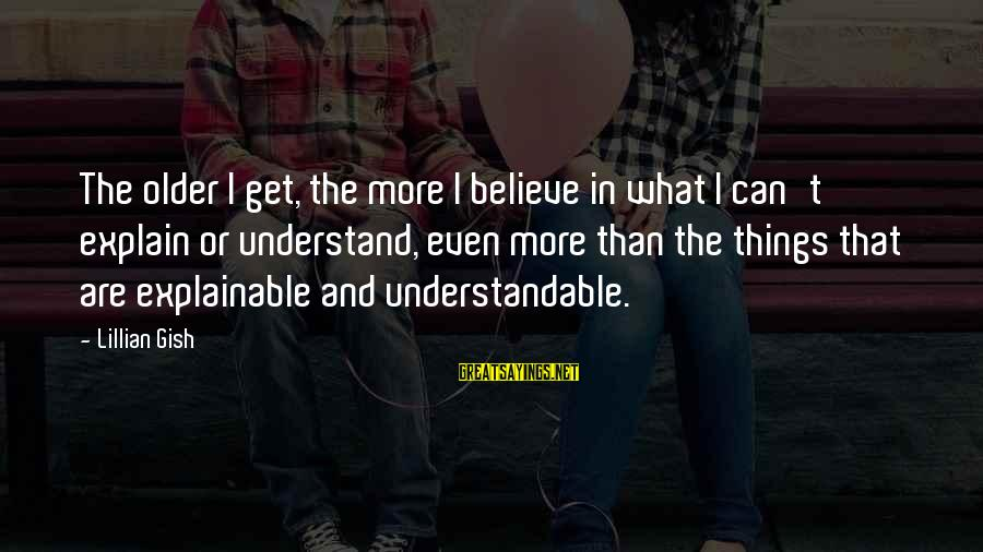 Life Is Unexplainable Sayings By Lillian Gish: The older I get, the more I believe in what I can't explain or understand,
