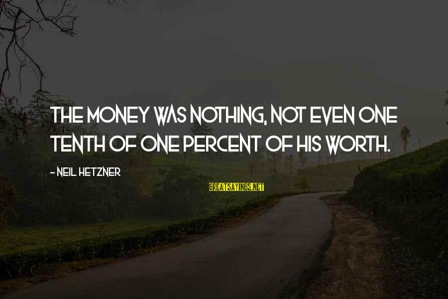 Life Is Unexplainable Sayings By Neil Hetzner: The money was nothing, not even one tenth of one percent of his worth.