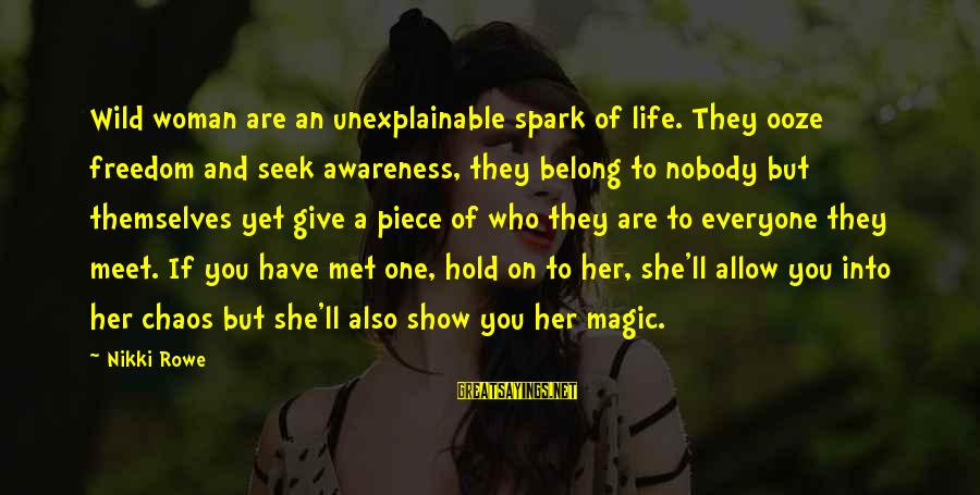 Life Is Unexplainable Sayings By Nikki Rowe: Wild woman are an unexplainable spark of life. They ooze freedom and seek awareness, they