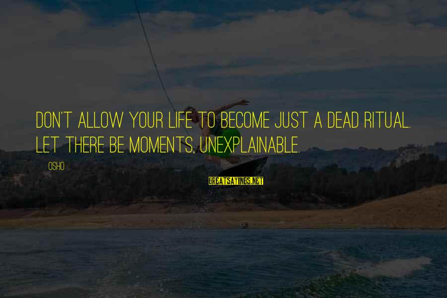 Life Is Unexplainable Sayings By Osho: Don't allow your life to become just a dead ritual. Let there be moments, unexplainable.