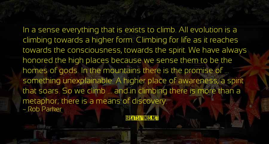 Life Is Unexplainable Sayings By Rob Parker: In a sense everything that is exists to climb. All evolution is a climbing towards