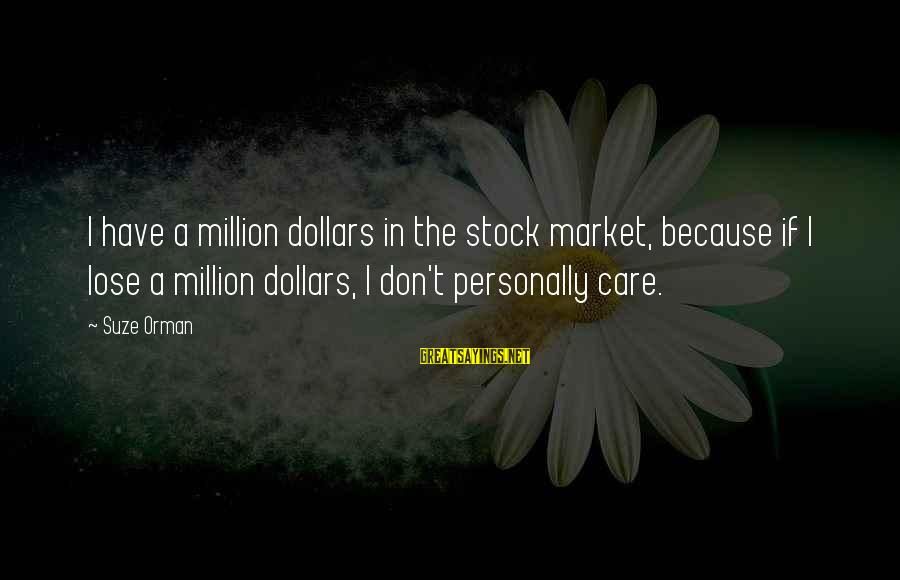 Life Is Unexplainable Sayings By Suze Orman: I have a million dollars in the stock market, because if I lose a million
