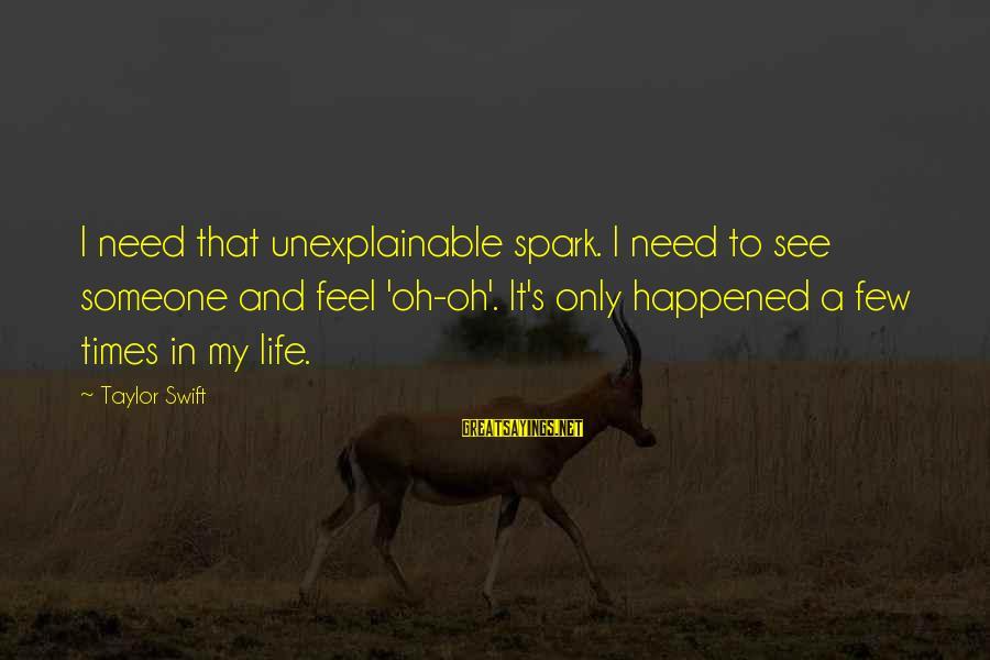 Life Is Unexplainable Sayings By Taylor Swift: I need that unexplainable spark. I need to see someone and feel 'oh-oh'. It's only