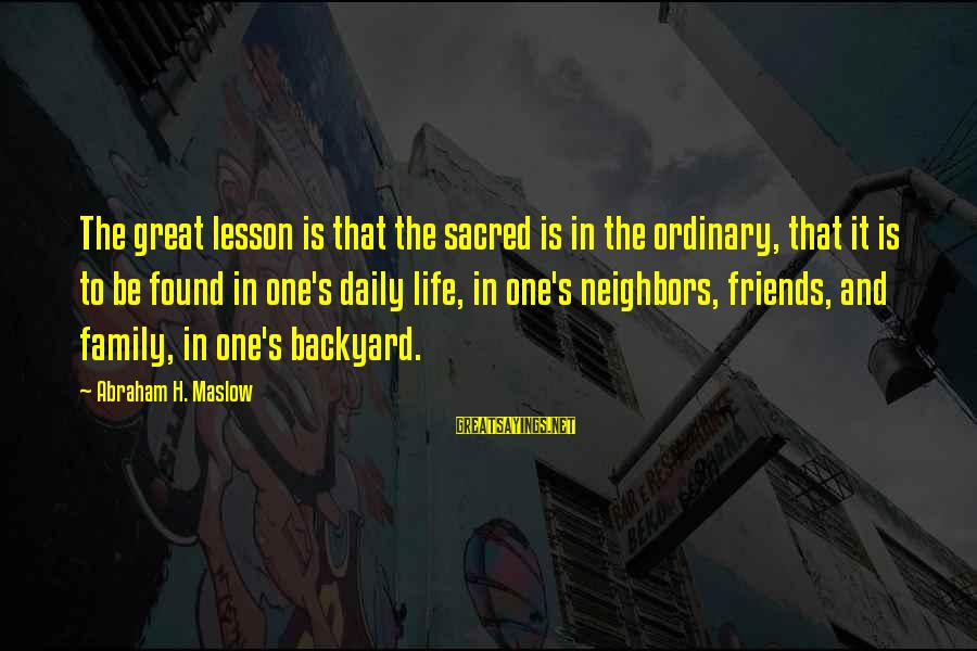 Life Lesson Family Sayings By Abraham H. Maslow: The great lesson is that the sacred is in the ordinary, that it is to