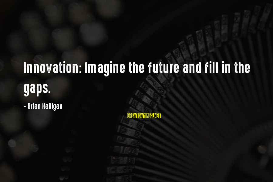 Life Lesson Family Sayings By Brian Halligan: Innovation: Imagine the future and fill in the gaps.