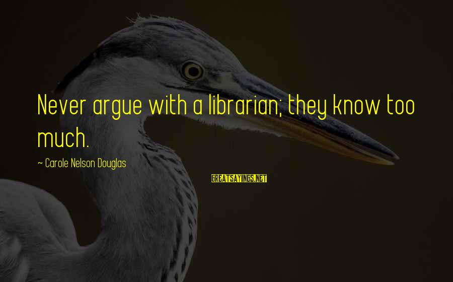 Life Lesson Family Sayings By Carole Nelson Douglas: Never argue with a librarian; they know too much.