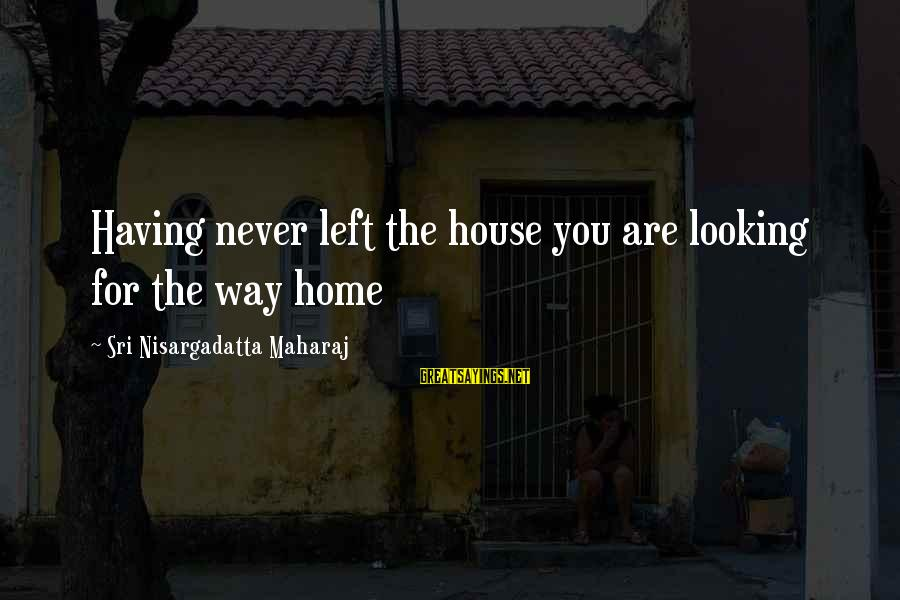 Life Lesson Family Sayings By Sri Nisargadatta Maharaj: Having never left the house you are looking for the way home