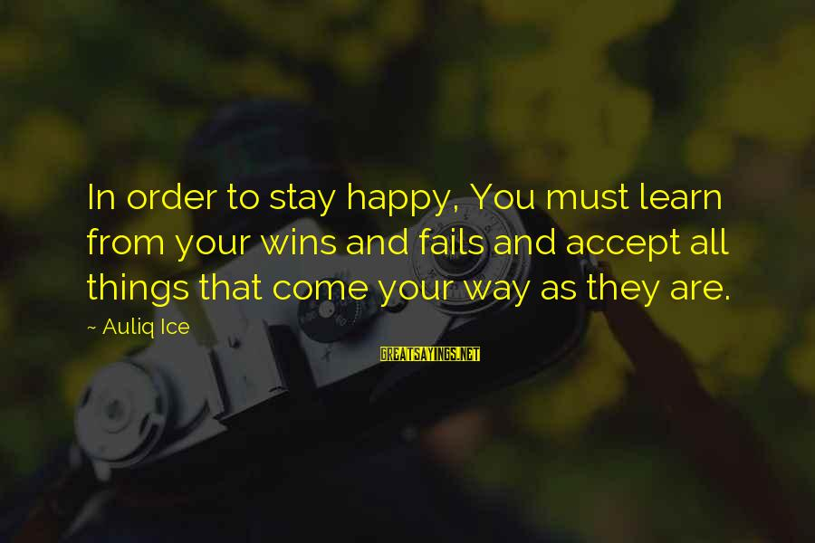 Life Love And Forgiveness Sayings By Auliq Ice: In order to stay happy, You must learn from your wins and fails and accept