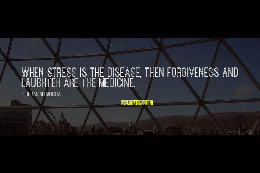 Life Love And Forgiveness Sayings By Debasish Mridha: When stress is the disease, then forgiveness and laughter are the medicine.