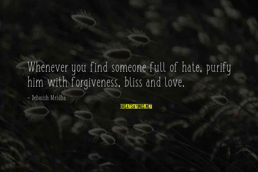 Life Love And Forgiveness Sayings By Debasish Mridha: Whenever you find someone full of hate, purify him with forgiveness, bliss and love.
