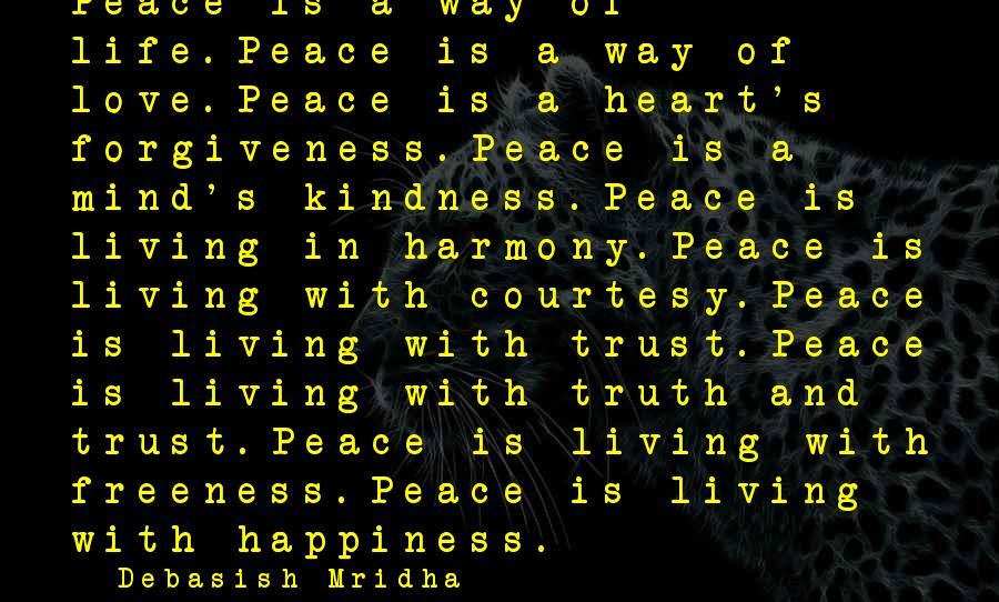 Life Love And Forgiveness Sayings By Debasish Mridha: Peace is a way of life.Peace is a way of love.Peace is a heart's forgiveness.Peace