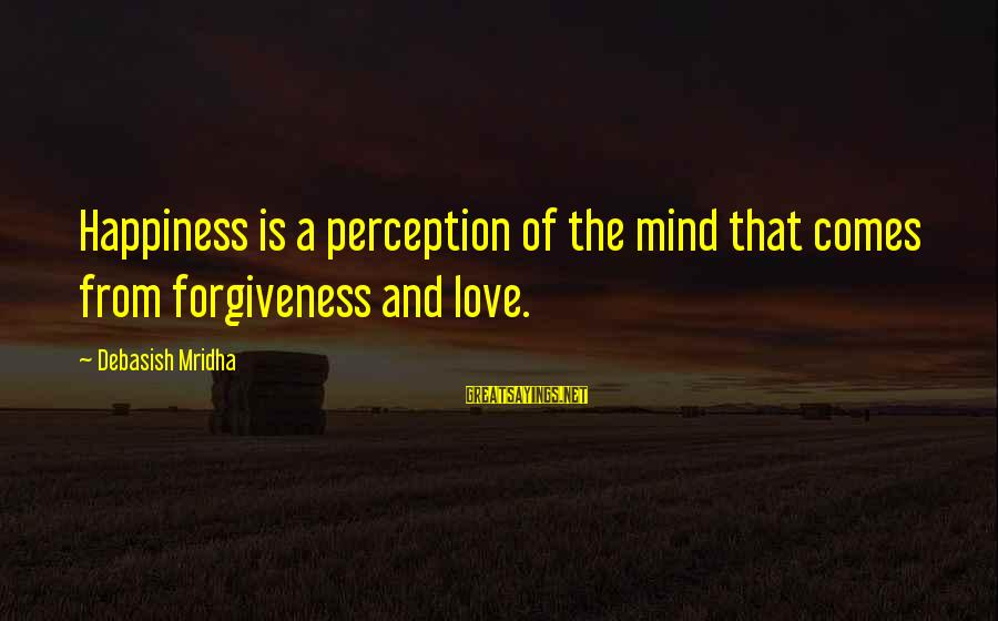 Life Love And Forgiveness Sayings By Debasish Mridha: Happiness is a perception of the mind that comes from forgiveness and love.