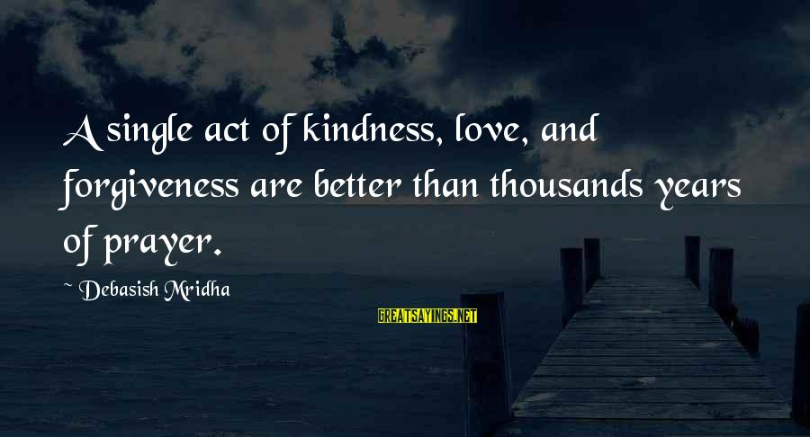 Life Love And Forgiveness Sayings By Debasish Mridha: A single act of kindness, love, and forgiveness are better than thousands years of prayer.