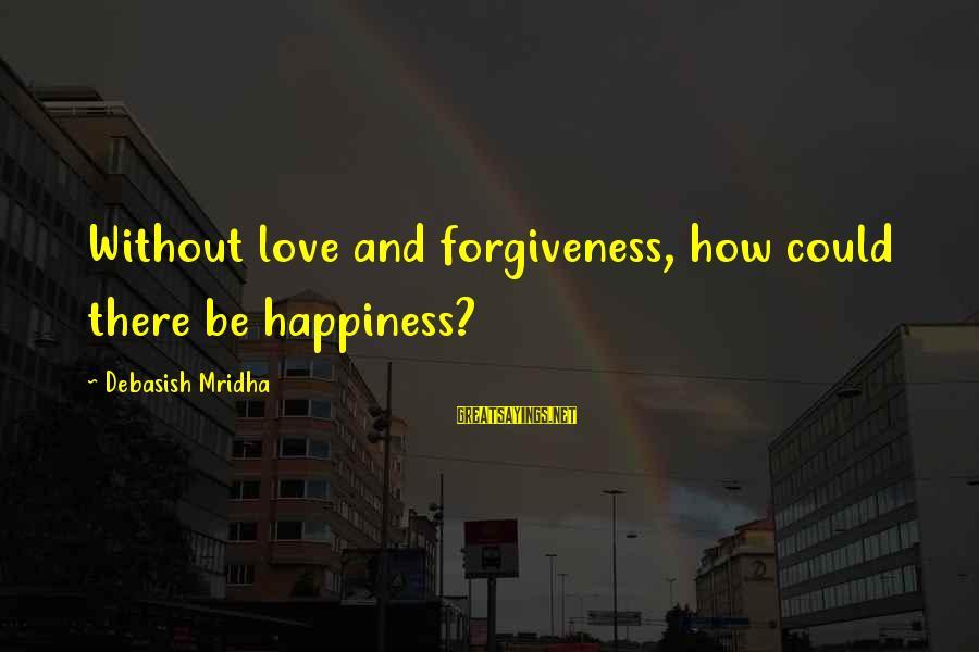 Life Love And Forgiveness Sayings By Debasish Mridha: Without love and forgiveness, how could there be happiness?
