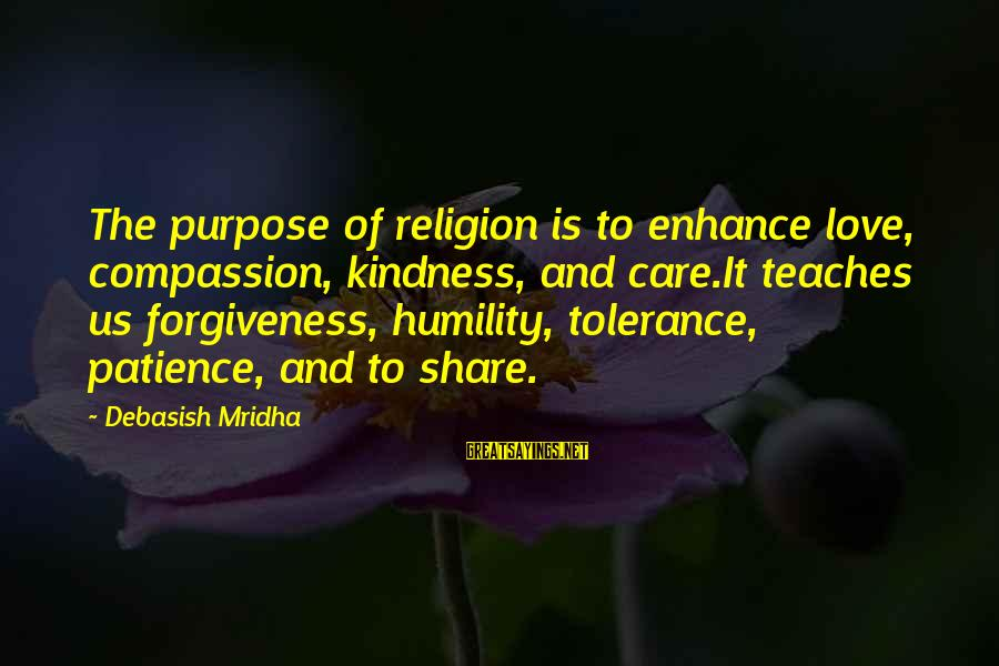 Life Love And Forgiveness Sayings By Debasish Mridha: The purpose of religion is to enhance love, compassion, kindness, and care.It teaches us forgiveness,