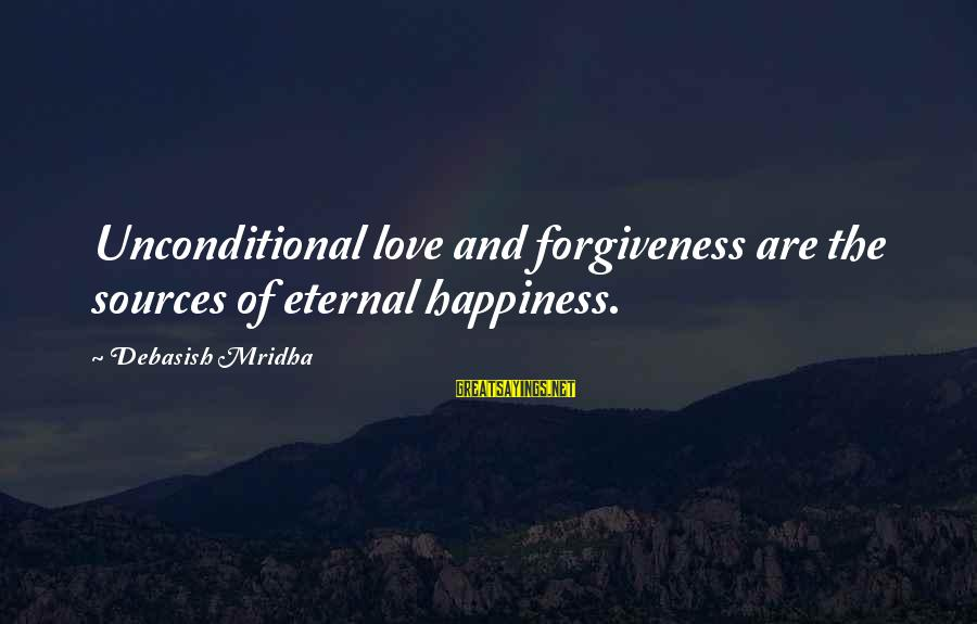 Life Love And Forgiveness Sayings By Debasish Mridha: Unconditional love and forgiveness are the sources of eternal happiness.