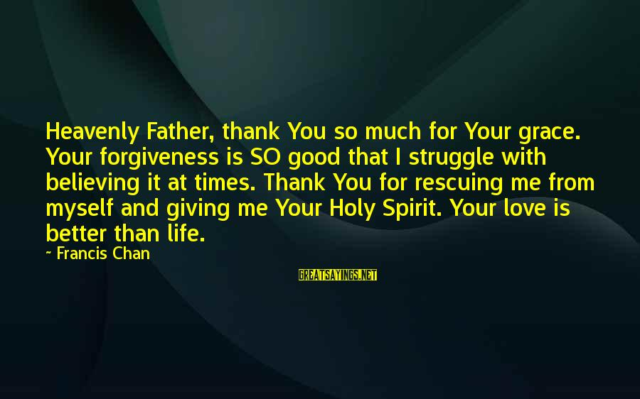 Life Love And Forgiveness Sayings By Francis Chan: Heavenly Father, thank You so much for Your grace. Your forgiveness is SO good that