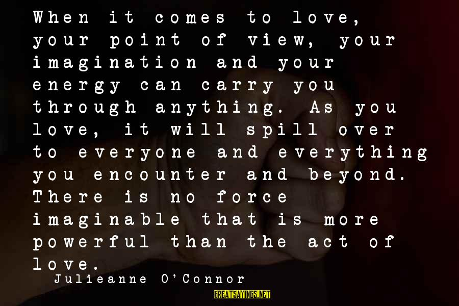 Life Love And Forgiveness Sayings By Julieanne O'Connor: When it comes to love, your point of view, your imagination and your energy can