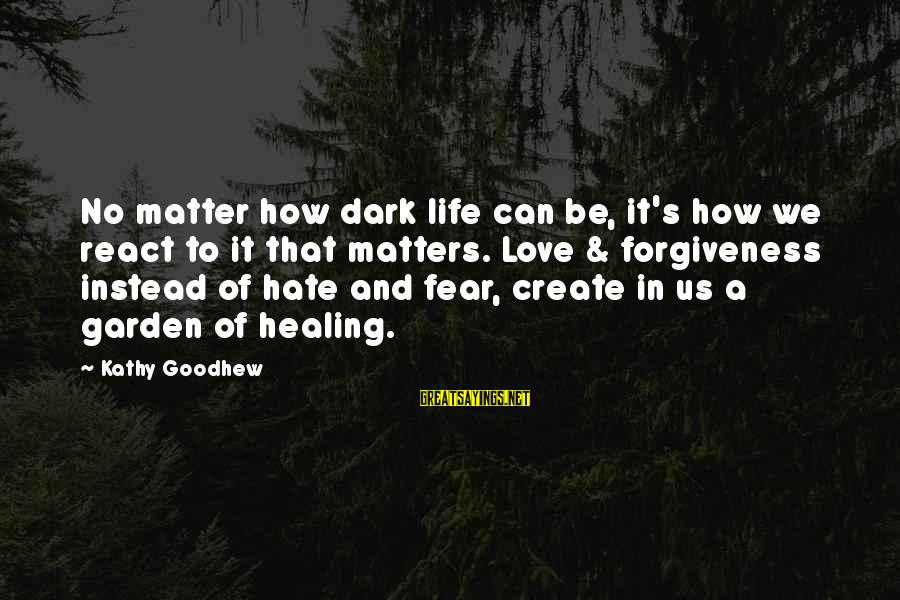 Life Love And Forgiveness Sayings By Kathy Goodhew: No matter how dark life can be, it's how we react to it that matters.