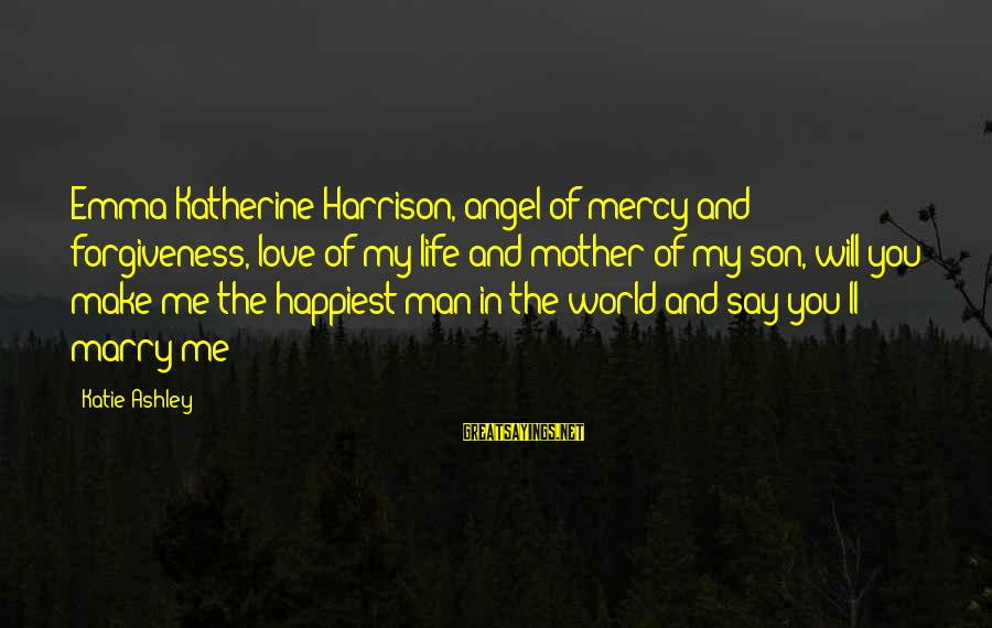 Life Love And Forgiveness Sayings By Katie Ashley: Emma Katherine Harrison, angel of mercy and forgiveness, love of my life and mother of