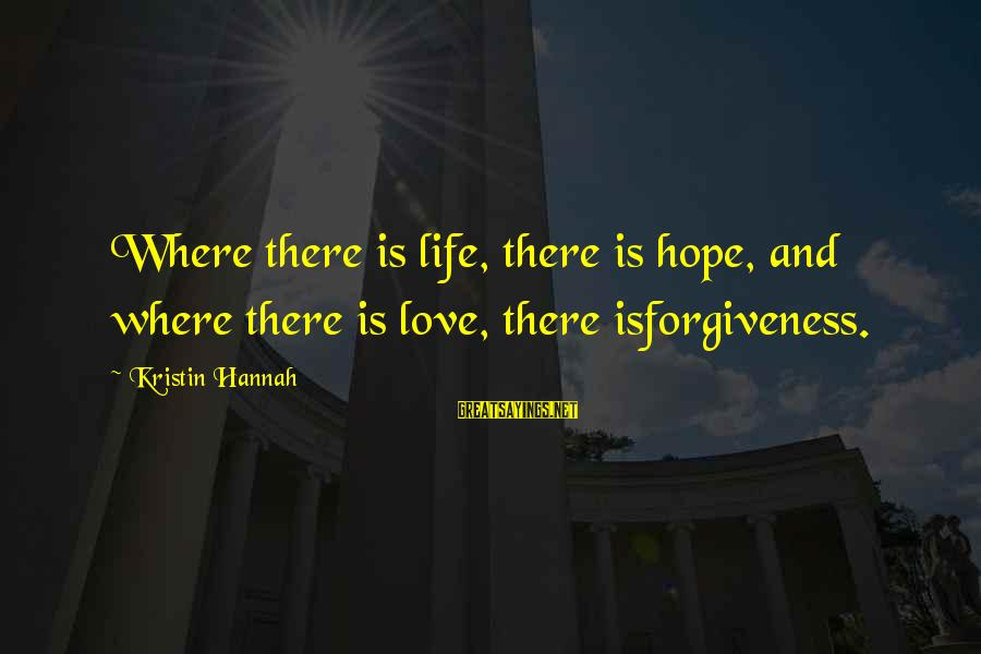 Life Love And Forgiveness Sayings By Kristin Hannah: Where there is life, there is hope, and where there is love, there isforgiveness.