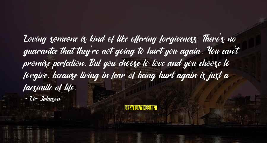 Life Love And Forgiveness Sayings By Liz Johnson: Loving someone is kind of like offering forgiveness. There's no guarantee that they're not going